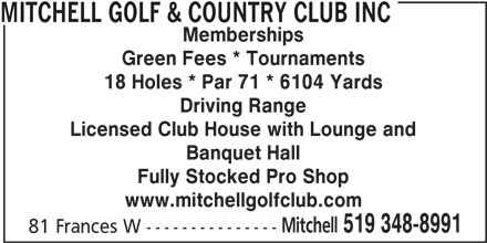 Mitchell Golf & Country Club Inc (519-348-8991) - Display Ad - www.mitchellgolfclub.com Mitchell 519 348-8991 81 Frances W --------------- MITCHELL GOLF & COUNTRY CLUB INC Memberships Green Fees * Tournaments 18 Holes * Par 71 * 6104 Yards Driving Range Licensed Club House with Lounge and Banquet Hall Fully Stocked Pro Shop