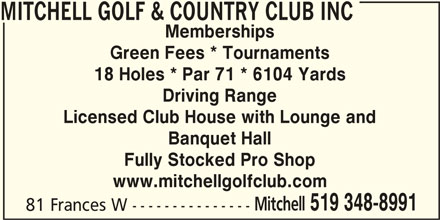 Mitchell Golf & Country Club Inc (519-348-8991) - Display Ad - MITCHELL GOLF & COUNTRY CLUB INC Memberships Green Fees * Tournaments 18 Holes * Par 71 * 6104 Yards Driving Range Licensed Club House with Lounge and Banquet Hall Fully Stocked Pro Shop www.mitchellgolfclub.com Mitchell 519 348-8991 81 Frances W ---------------