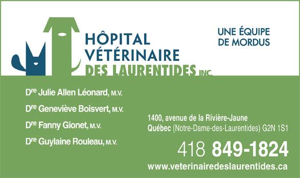 Hôpital Vétérinaire Des Laurentides Inc (418-849-1824) - Annonce illustrée======= - INC. re D Julie Allen Léonard, M.V. re D Geneviève Boisvert, M.V. 1400, avenue de la Rivière-Jaune re D Fanny Gionet, M.V. Québec (Notre-Dame-des-Laurentides) G2N 1S1 re D Guylaine Rouleau, M.V. 418 849-1824 www.veterinairedeslaurentides.ca