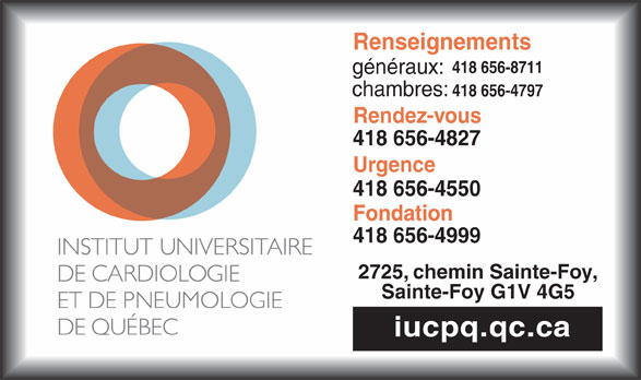 Institut Universitaire de Cardiologie et de Pneumologie de Québec (418-656-8711) - Annonce illustrée======= - Renseignements 418 656-8711 généraux: chambres: 418 656-4797 Rendez-vous 418 656-4827 Urgence 418 656-4550 Fondation 418 656-4999 2725, chemin Sainte-Foy, Sainte-Foy G1V 4G5 iucpq.qc.ca