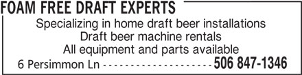 Foam Free Draft Experts (506-847-1346) - Display Ad - FOAM FREE DRAFT EXPERTS Specializing in home draft beer installations Draft beer machine rentals All equipment and parts available 506 847-1346 6 Persimmon Ln --------------------