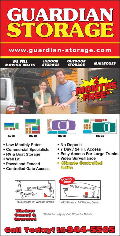 Guardian Storage (519-944-5505) - Display Ad - www.guardian-storage.com INDOOR OUTDOOR WE SELL MAILBOXES STORAGE MOVING BOXES 22 MONTHSMONTHSFREE*FREE* Low Monthly Rates No Deposit 7 Day / 24 Hr. Access Commercial Specialists Easy Access For Large Trucks RV & Boat Storage Video Surveillance Well Lit Climate Controlled Paved and Fenced Units Controlled Gate Access COMING SOON Old Tecumseh Rdd 21 22 5505 Rhodes Dr. Windsor, Ontario 472 Blanchard Rd Windsor, Ontario Windsor * Restrictions Apply Call Office For Details Owned & Operated Call Today! 519-944-5505 Call Today! 519-944-5505