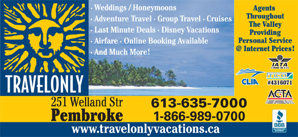 Travelonly (613-635-7000) - Display Ad - Agents · Weddings / Honeymoons Throughout · Adventure Travel · Group Travel · Cruises The Valley · Last Minute Deals · Disney Vacations Providing Personal Service · Airfare · Online Booking Available · And Much More #4316071 251 Welland Str 613-635-7000 1-866-989-0700 Pembroke www.travelonlyvacations.ca