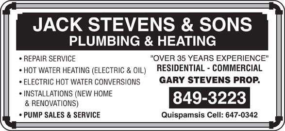 Stevens Jack & Sons (506-849-3223) - Display Ad - PLUMBING & HEATING REPAIR SERVICE RESIDENTIAL - COMMERCIAL HOT WATER HEATING (ELECTRIC & OIL) ELECTRIC HOT WATER CONVERSIONS INSTALLATIONS (NEW HOME & RENOVATIONS) Quispamsis Cell: 647-0342 PUMP SALES & SERVICE JACK STEVENS & SONS