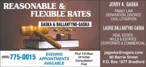 Gaska & Ballantyne (905-775-0015) - Display Ad - JERRY A. GASKA REASONABLE & FAMILY LAW SEPARATION, DIVORCE FLEXIBLE RATES CIVIL LITIGATION LAURIE BALLANTYNE-GASKA REAL ESTATE WILLS & ESTATES CORPORATE & COMMERCIAL First 1/2 Hour EVENING (905) Of Initial 60 Barrie Street 775-0015 APPOINTMENTS Consultation P.O. Box 1677 Bradford AVAILABLE Free