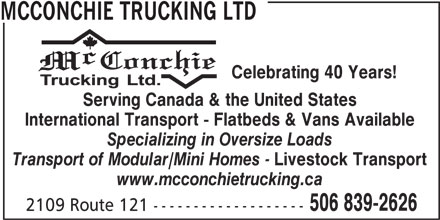 McConchie Trucking (506-839-2626) - Display Ad - MCCONCHIE TRUCKING LTD Celebrating 40 Years! Serving Canada & the United States International Transport - Flatbeds & Vans Available Specializing in Oversize Loads Transport of Modular/Mini Homes - Livestock Transport www.mcconchietrucking.ca 506 839-2626 2109 Route 121 -------------------