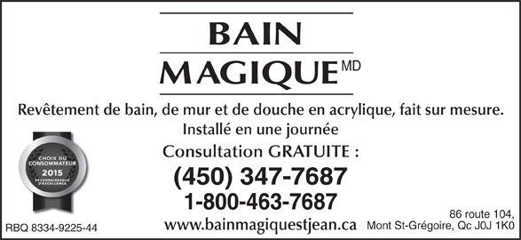 Bain Magique (450-347-7687) - Annonce illustrée======= - MD Consultation GRATUITE : (450) 347-7687 1-800-463-7687 86 route 104, Mont St-Grégoire, Qc J0J 1K0 www.bainmagiquestjean.ca RBQ 8334-9225-44 Revêtement de bain, de mur et de douche en acrylique, fait sur mesure. Installé en une journée