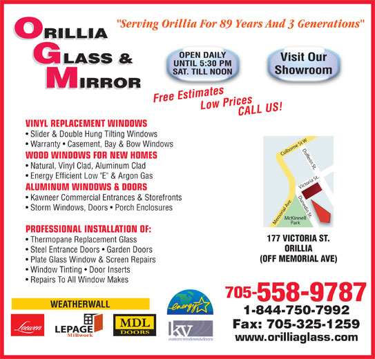 """Orillia Glass & Mirror Ltd (705-325-5441) - Display Ad - """"Serving Orillia For 89 Years And 3 Generations"""" ORILLIA OPEN DAILY Visit Our GLASS & UNTIL 5:30 PM Showroom SAT. TILL NOON IRROR IRROR Free EstimatesLow Prices CALL US! VINYL REPLACEMENT WINDOWS Slider & Double Hung Tilting Windows Warranty   Casement, Bay & Bow Windows WOOD WINDOWS FOR NEW HOMES Natural, Vinyl Clad, Aluminum Clad Energy Efficient Low """"E"""" & Argon Gas Kawneer Commercial Entrances & Storefronts n St. Storm Windows, Doors   Porch Enclosures McKinnell Park Memorial Ave Victoria St.Dufferin St.Dunedin St.Colborne St WDunedi PROFESSIONAL INSTALLATION OF: 177 VICTORIA ST. Thermopane Replacement Glass ORILLIA Steel Entrance Doors   Garden Doors (OFF MEMORIAL AVE) Plate Glass Window & Screen Repairs Window Tinting   Door Inserts Repairs To All Window Makes 705- 558-9787 WEATHERWALL 1-844-750-7992 Fax: 705-325-1259 LEPAGE www.orilliaglass.com ALUMINUM WINDOWS & DOORS"""