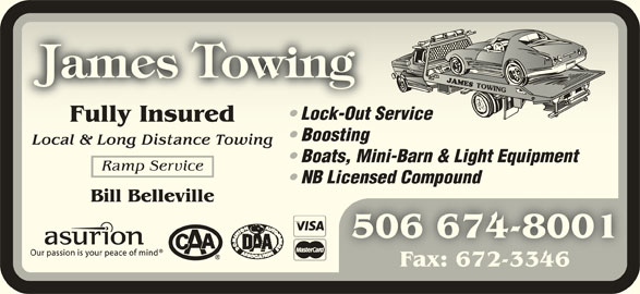 James Towing (506-674-8001) - Display Ad - Lock-Out Service Lock-Out Service Fully InsuredFully Insured Boosting Boosting Local & Long Distance TowingLocal & Long Distance Towing Boats, Mini-Barn & Light Equipment Boats, Mini-Barn & Light Equipment Ramp Service NB Licensed Compound NB Licensed Compound Bill BellevilleBill Belleville 506 674-8001506 674-8001 Fax: 672-3346Fax: 672-3346
