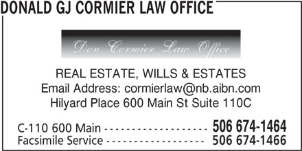 Donald G.J. Cormier Law Office (506-674-1464) - Display Ad - DONALD GJ CORMIER LAW OFFICE REAL ESTATE, WILLS & ESTATES Hilyard Place 600 Main St Suite 110C 506 674-1464 C-110 600 Main ------------------- Facsimile Service ------------------ 506 674-1466