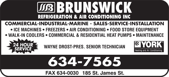Brunswick Refrigeration & Air Conditioning Inc (506-634-7565) - Display Ad - REFRIGERATION & AIR CONDITIONING INC COMMERCIAL-INDUSTRIAL-MARINE - SALES-SERVICE-INSTALLATION ICE MACHINES   FREEZERS   AIR CONDITIONING   FOOD STORE EQUIPMENT WALK-IN COOLERS   COMMERCIAL & RESIDENTIAL HEAT PUMPS   MAINTENANCE 24 HOUR WAYNE DROST-PRES. SENIOR TECHNICIAN SERVICE FAX 634-0030 185 St. James St.