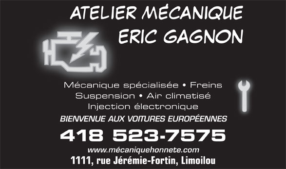 Atelier Mécanique Eric Gagnon (418-523-7575) - Annonce illustrée======= - Mécanique spécialisée   Freins Suspension   Air climatisé Injection électronique BIENVENUE AUX VOITURES EUROPÉENNES 418 523-7575 www.mécaniquehonnete.com 1111, rue Jérémie-Fortin, Limoilou