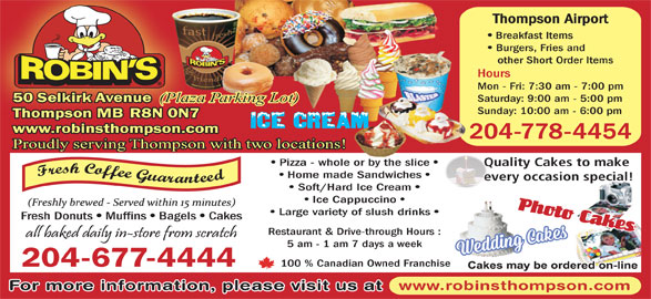 Robin's Donuts & Deli (204-677-4444) - Display Ad - Thompson Airport Breakfast Items Burgers, Fries and other Short Order Items Hours Mon - Fri: 7:30 am - 7:00 pm Saturday: 9:00 am - 5:00 pm 50 Selkirk Avenue (Plaza Parking Lot) Sunday: 10:00 am - 6:00 pm Thompson MB R8N 0N7 www.robinsthompson.com 204-778-4454 Proudly serving Thompson with two locations! Pizza - whole or by the slice Quality Cakes to make Home made Sandwiches every occasion special! Soft/Hard Ice Cream Ice Cappuccino Large variety of slush drinks Fresh Donuts Muffins Bagels Cakes Restaurant & Drive-through Hours : 5 am - 1 am 7 days a week 100 % Canadian Owned Franchise 204-677-4444 www.robinsthompson.com For more information, please visit us at