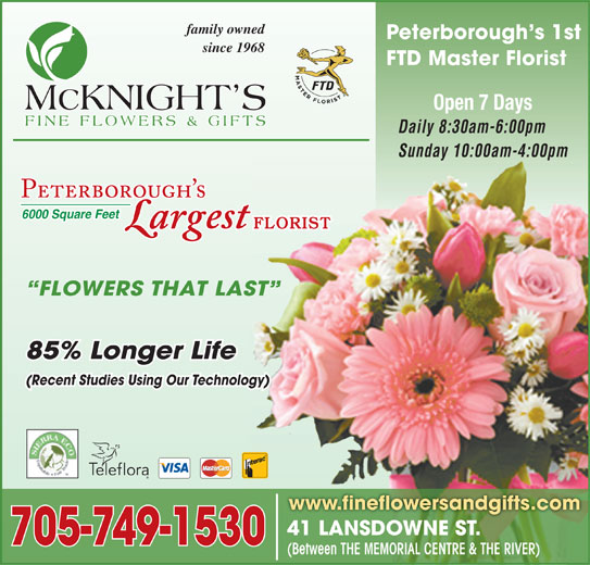 McKnight's Flowers Plants Gifts (705-749-1530) - Display Ad - family owned Peterborough s 1st since 1968 FTD Master Florist Open 7 Days Daily 8:30am-6:00pm Sunday 10:00am-4:00pm 6000 Square Feet FLORIST FLOWERS THAT LAST 85% Longer Life (Recent Studies Using Our Technology) www.fineflowersandgifts.com 41 LANSDOWNE ST.41 LANSDOWNE ST. 705-749-1530 (Between THE MEMORIAL CENTRE & THE RIVER)