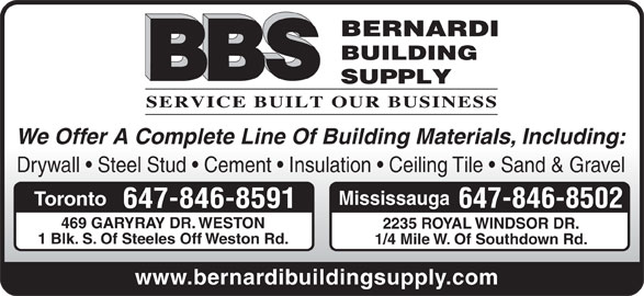 Bernardi Building Supply (416-741-0941) - Display Ad - Drywall   Steel Stud   Cement   Insulation   Ceiling Tile   Sand & Gravel Mississauga Toronto 647-846-8502 647-846-8591 469 GARYRAY DR. WESTON 2235 ROYAL WINDSOR DR. 1 Blk. S. Of Steeles Off Weston Rd. 1/4 Mile W. Of Southdown Rd. www.bernardibuildingsupply.com We Offer A Complete Line Of Building Materials, Including:
