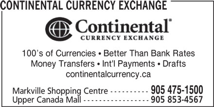 Continental Currency Exchange (905-475-1500) - Display Ad - CONTINENTAL CURRENCY EXCHANGE 100 s of Currencies  Better Than Bank Rates Money Transfers  Int'l Payments  Drafts continentalcurrency.ca 905 475-1500 Markville Shopping Centre ---------- Upper Canada Mall ----------------- 905 853-4567 CONTINENTAL CURRENCY EXCHANGE 100 s of Currencies  Better Than Bank Rates Money Transfers  Int'l Payments  Drafts continentalcurrency.ca 905 475-1500 Markville Shopping Centre ---------- Upper Canada Mall ----------------- 905 853-4567