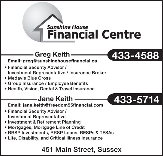 Sunshine House Financial Centre (506-433-4588) - Display Ad - 433-4588 Financial Security Advisor / Investment Representative / Insurance Broker Medavie Blue Cross Group Insurance / Employee Benefits Health, Vision, Dental & Travel Insurance Jane Keith 433-5714 Financial Security Advisor / Investment Representative Greg Keith Investment & Retirement Planning Mortgages, Mortgage Line of Credit RRSP Investments, RRSP Loans, RESPs & TFSAs Life, Disability, and Critical Illness Insurance 451 Main Street, Sussex