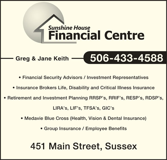Sunshine House Financial Centre (506-433-4588) - Display Ad - Greg & Jane Keith 506-433-4588 Financial Security Advisors / Investment Representatives Insurance Brokers Life, Disability and Critical Illness Insurance Retirement and Investment Planning RRSP s, RRIF s, RESP s, RDSP s, LIRA s, LIF s, TFSA s, GIC s Medavie Blue Cross (Health, Vision & Dental Insurance) Group Insurance / Employee Benefits 451 Main Street, Sussex