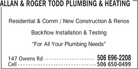"""Allan & Roger Todd Plumbing & Heating (506-696-2208) - Display Ad - ALLAN & ROGER TODD PLUMBING & HEATING Residential & Comm / New Construction & Renos Backflow Installation & Testing """"For All Your Plumbing Needs"""" 506 696-2208 147 Owens Rd -------------------- Cell ------------------------------- 506 650-0499"""