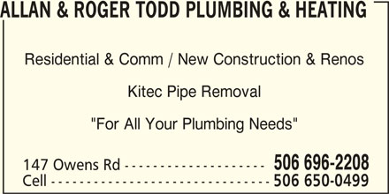 """Allan & Roger Todd Plumbing & Heating (506-696-2208) - Display Ad - ALLAN & ROGER TODD PLUMBING & HEATING Residential & Comm / New Construction & Renos Kitec Pipe Removal """"For All Your Plumbing Needs"""" 506 696-2208 147 Owens Rd -------------------- Cell ------------------------------- 506 650-0499"""