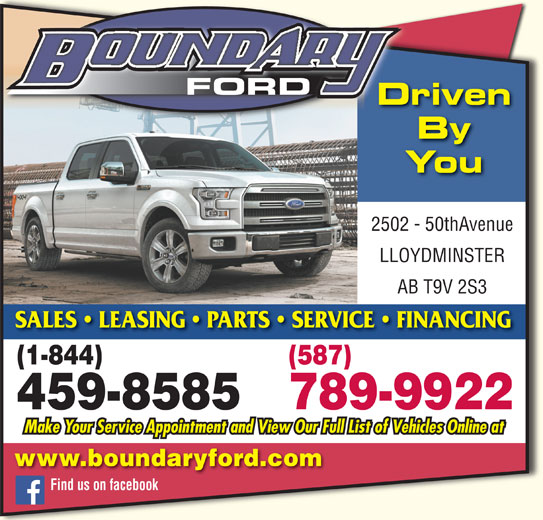 Boundary Ford Sales Ltd (780-872-7755) - Display Ad - FORD Driven LLOYDMINSTER AB T9V 2S3 2502 - 50thAvenue You By SALES   LEASING   PARTS   SERVICE   FINANCING (1-844) (587) 789-9922 459-8585 www.boundaryford.com Find us on facebook Make Your Service Appointment and View Our Full List of Vehicles Online at