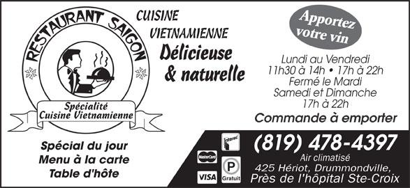 Restaurant Saigon (819-478-4397) - Annonce illustrée======= - 11h30 à 14h   17h à 22h & naturelle Fermé le Mardi Samedi et Dimanche 17h à 22h Commande à emporter Spécial du jour (819) 478-4397 Air climatisé Menu à la carte 425 Hériot, Drummondville, Table d'hôte Gratuit Près de l'hôpital Ste-Croix Apportez CUISINE votre vin VIETNAMIENNE Délicieuse Lundi au Vendredi