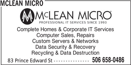 Mclean Micro (506-658-0486) - Display Ad - MCLEAN MICRO Complete Homes & Corporate IT Services Computer Sales, Repairs Custom Servers & Networks Data Security & Recovery Recycling & Data Destruction 506 658-0486 83 Prince Edward St ---------------