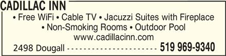 Cadillac Inn (519-969-9340) - Annonce illustrée======= - CADILLAC INN CADILLAC INN  Free WiFi  Cable TV  Jacuzzi Suites with Fireplace  Non-Smoking Rooms  Outdoor Pool www.cadillacinn.com 519 969-9340 2498 Dougall ---------------------- CADILLAC INN