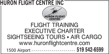 Huron Flight Centre Inc (519-542-6599) - Display Ad - HURON FLIGHT CENTRE INC FLIGHT TRAINING EXECUTIVE CHARTER SIGHTSEEING TOURS  AIR CARGO www.huronflightcentre.com 519 542-6599 1500 Airport ---------------------- HURON FLIGHT CENTRE INC FLIGHT TRAINING EXECUTIVE CHARTER SIGHTSEEING TOURS  AIR CARGO www.huronflightcentre.com 519 542-6599 1500 Airport ----------------------