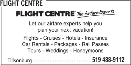 Flight Centre (519-488-9112) - Display Ad - FLIGHT CENTRE Let our airfare experts help you plan your next vacation! Flights - Cruises - Hotels - Insurance Car Rentals - Packages - Rail Passes Tours - Weddings - Honeymoons 519 488-9112 Tillsonburg ------------------------
