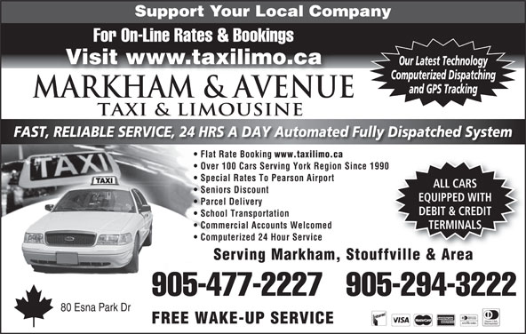 Markham Taxi & Limousine (905-477-2227) - Annonce illustrée======= - Support Your Local Company For On-Line Rates & Bookings Visit www.taxilimo.ca Our Latest Technology Computerized Dispatching and GPS Tracking Markham & AVENUE TAXI & LIMOUSINE FAST, RELIABLE SERVICE, 24 HRS A DAY Automated Fully Dispatched System Flat Rate Booking www.taxilimo.ca Over 100 Cars Serving York Region Since 1990 Special Rates To Pearson Airport ALL CARS Seniors Discount EQUIPPED WITH Parcel Delivery DEBIT & CREDIT School Transportation Commercial Accounts Welcomed TERMINALS Computerized 24 Hour Service Serving Markham, Stouffville & Area 905-477-2227   905-294-3222 80 Esna Park Dr FREE WAKE-UP SERVICE