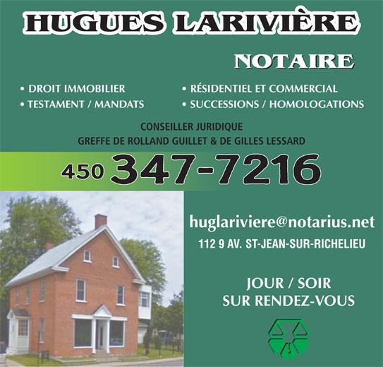 Hugues Larivière (450-347-7216) - Annonce illustrée======= - HUGUES LARIVIÈRE NOTAIRE DROIT IMMOBILIER    RÉSIDENTIEL ET COMMERCIAL TESTAMENT / MANDATS   SUCCESSIONS / HOMOLOGATIONS CONSEILLER JURIDIQUE GREFFE DE ROLLAND GUILLET & DE GILLES LESSARD 450 347-7216 112 9 AV. ST-JEAN-SUR-RICHELIEU JOUR / SOIR SUR RENDEZ-VOUS