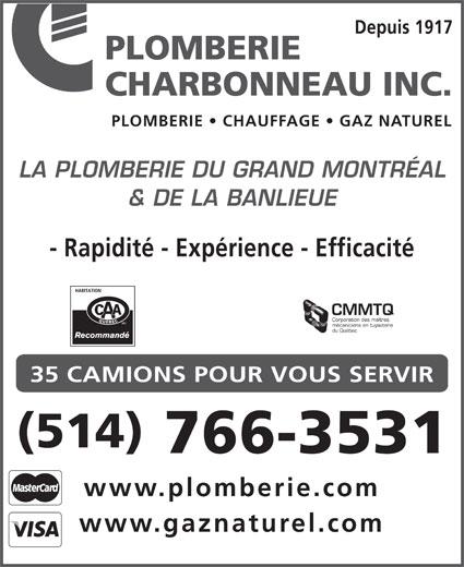 Plomberie Charbonneau Inc (514-766-3531) - Annonce illustrée======= - PLOMBERIE Depuis 1917 CHARBONNEAU INC. PLOMBERIE   CHAUFFAGE   GAZ NATUREL LA PLOMBERIE DU GRAND MONTRÉAL & DE LA BANLIEUE - Rapidité - Expérience - Efficacité CMMTQ Corporation des maîtres mécaniciens en tuyauterie du Québec 35 CAMIONS POUR VOUS SERVIR (514) 766-3531 www.plomberie.com www.gaznaturel.com