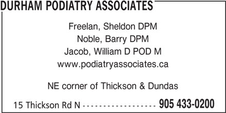 Podiatry Associates (905-433-0200) - Display Ad - DURHAM PODIATRY ASSOCIATES Freelan, Sheldon DPM Noble, Barry DPM Jacob, William D POD M www.podiatryassociates.ca NE corner of Thickson & Dundas 905 433-0200 15 Thickson Rd N ------------------