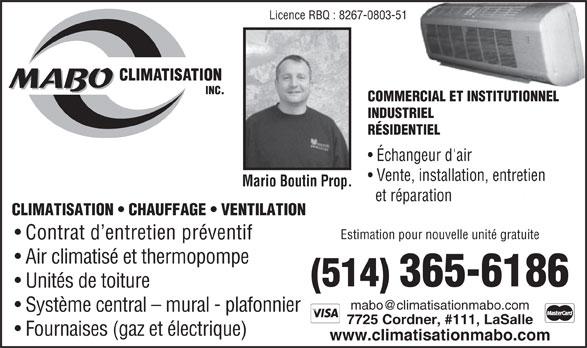 MABO Climatisation Inc (514-365-6186) - Annonce illustrée======= - Licence RBQ : 8267-0803-51 COMMERCIAL ET INSTITUTIONNEL INDUSTRIEL RÉSIDENTIEL Échangeur d'air Vente, installation, entretien Mario Boutin Prop. et réparation CLIMATISATION   CHAUFFAGE   VENTILATION Estimation pour nouvelle unité gratuite Contrat d entretien préventif Air climatisé et thermopompe (514)365-6186 Unités de toiture Système central - mural - plafonnier 7725 Cordner, #111, LaSalle Fournaises (gaz et électrique) www.climatisationmabo.com