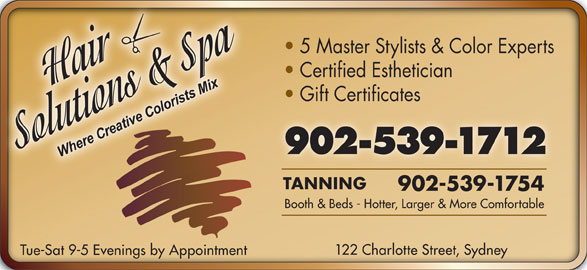 Hair Solutions & Spa (902-539-1712) - Display Ad - 122 Charlotte Street, Sydney Tue-Sat 9-5 Evenings by Appointment Booth & Beds - Hotter, Larger & More Comfortable 5 Master Stylists & Color Experts Certified Esthetician Gift Certificates 902-539-1712 TANNING 902-539-1754