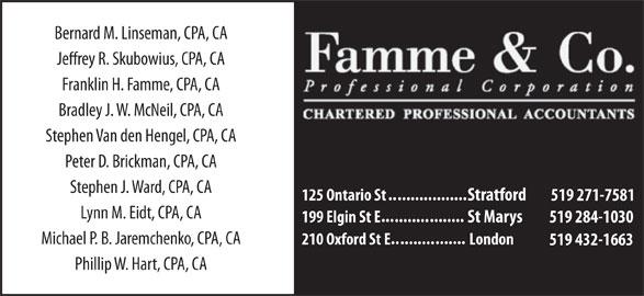 Famme & Co Professional Corporation Chartered Accountants (519-271-7581) - Display Ad - Bernard M. Linseman, CPA, CA Franklin H. Famme, CPA, CA Bradley J. W. McNeil, CPA, CA Stephen Van den Hengel, CPA, CA Peter D. Brickman, CPA, CA Stephen J. Ward, CPA, CA .......... ........ 125 Ontario St Stratford 519 271-7581 Lynn M. Eidt, CPA, CA ... ........ 199 Elgin St E St Marys 519 284-1030 Michael P. B. Jaremchenko, CPA, CA ....... .......... 210 Oxford St E London 519 432-1663 Phillip W. Hart, CPA, CA Jerey R. Skubowius, CPA, CA