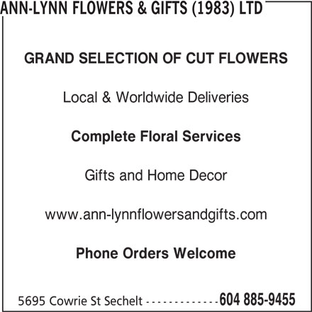 Ann-Lynn Flowers & Gifts (1983) Ltd (604-885-9455) - Display Ad - GRAND SELECTION OF CUT FLOWERS Local & Worldwide Deliveries Complete Floral Services Gifts and Home Decor www.ann-lynnflowersandgifts.com Phone Orders Welcome 604 885-9455 ANN-LYNN FLOWERS & GIFTS (1983) LTD 5695 Cowrie St Sechelt -------------