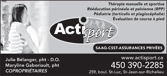 Clinique Acti-Sport (450-348-7887) - Annonce illustrée======= - SAAQ-CSST-ASSURANCES PRIVÉES PhysiothérapieP 450 390-2285 259, boul. St-Luc, St-Jean-sur-Richelieu www.actisport.ca Julie Bélanger, pht - D.O. COPROPRIÉTAIRES Maryline Gaboriault, pht Thérapie manuelle et sportive Rééducation périnéale et pelvienne (RPP) Pédiatrie (torticolis et plagiocéphalie) Évaluation de course à pied é