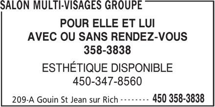 Salon Multi-Visages Groupe (450-358-3838) - Annonce illustrée======= - SALON MULTI-VISAGES GROUPE POUR ELLE ET LUI AVEC OU SANS RENDEZ-VOUS 358-3838 ESTHÉTIQUE DISPONIBLE 450-347-8560 -------- 450 358-3838 209-A Gouin St Jean sur Rich