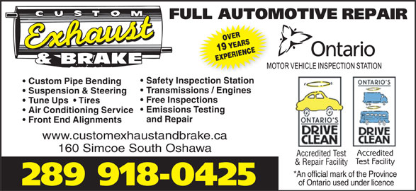 Custom Exhaust And Brake (905-438-8400) - Display Ad - EXPERIENCE Safety Inspection Station Custom Pipe Bending Transmissions / Engines Suspension & Steering Free Inspections Tune Ups    Tires Emissions Testing Air Conditioning Service and Repair Front End Alignments www.customexhaustandbrake.ca 160 Simcoe South Oshawa Accredited Accredited Test Test Facility & Repair Facility *An official mark of the Province 289 918-0425 of Ontario used under licence OVER19 YEARS