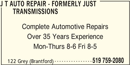 J T AUTO REPAIR - Formerly Just Transmissions (519-759-2080) - Display Ad - 519 759-2080 122 Grey (Brantford) J T AUTO REPAIR - FORMERLY JUST J T AUTO REPAIR - FORMERLY JUST TRANSMISSIONS Complete Automotive Repairs Over 35 Years Experience Mon-Thurs 8-6 Fri 8-5 ----------------