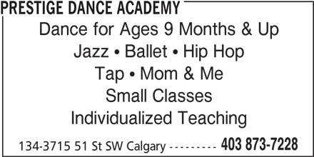 Prestige Dance Academy (403-873-7228) - Display Ad - PRESTIGE DANCE ACADEMY Dance for Ages 9 Months & Up Jazz  Ballet  Hip Hop Tap  Mom & Me Small Classes Individualized Teaching 403 873-7228 134-3715 51 St SW Calgary ---------