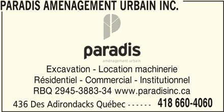 Paradis Aménagement urbain inc. (418-660-4060) - Display Ad - PARADIS AMENAGEMENT URBAIN INC. Excavation - Location machinerie Résidentiel - Commercial - Institutionnel RBQ 2945-3883-34 www.paradisinc.ca 418 660-4060 436 Des Adirondacks Québec ------ PARADIS AMENAGEMENT URBAIN INC. Excavation - Location machinerie Résidentiel - Commercial - Institutionnel RBQ 2945-3883-34 www.paradisinc.ca 418 660-4060 436 Des Adirondacks Québec ------