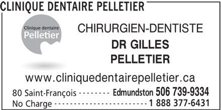 Clinique Dentaire Pelletier (506-739-9334) - Display Ad - CLINIQUE DENTAIRE PELLETIER CHIRURGIEN-DENTISTE DR GILLES PELLETIER www.cliniquedentairepelletier.ca -------- Edmundston 506 739-9334 80 Saint-François ------------------------ 1 888 377-6431 No Charge