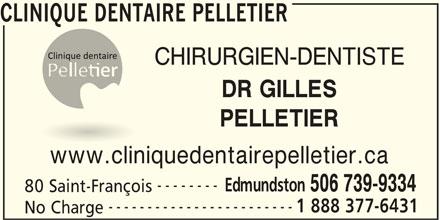 Clinique Dentaire Pelletier (506-739-9334) - Display Ad - 506 739-9334 80 Saint-François ------------------------ 1 888 377-6431 No Charge CLINIQUE DENTAIRE PELLETIER CHIRURGIEN-DENTISTE PELLETIER www.cliniquedentairepelletier.ca -------- Edmundston DR GILLES