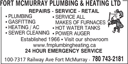 Fort McMurray Plumbing & Heating Ltd (780-743-2181) - Display Ad - FORT MCMURRAY PLUMBING & HEATING LTD  PLUMBING  SERVICE ALL  GASFITTING MAKES OF FURNACES  HEATING / AC  HOT WATER TANKS  SEWER CLEANING  POWER AUGER Established 1966  Visit our showroom www.fmplumbingheating.ca 24 HOUR EMERGENCY SERVICE REPAIRS - SERVICE - RETAIL 780 743-2181 100-7317 Railway Ave Fort McMurray -