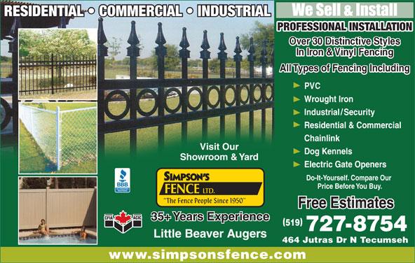 Simpson's Fence Ltd (519-727-8754) - Display Ad - 464 Jutras Dr N Tecumseh464 Jutras Dr N Tecumseh www.simpsonsfence.comwww.simpsonsfence.com We Sell & InstallWe Sell & Install RESIDENTIAL   COMMERCIAL   INDUSTRIALRESIDENTIAL COMMERCIAL INDUSTRIAL RESIDENTIAL   COMMERCIAL   INDUSTRIALRESIDENTIAL  COMMERCIAL  INDUSTRIA  L PROFESSIONAL INSTALLATIONPROFESSIONAL INSTALLATION All Types of Fencing IncludingAll Types of Fencing Including Wrought IronWrought Iron Industrial/SecurityIndustriaSecurity Residential & CommercialResidential & Commercial ChainlinkChainlink Visit OurVisit Our Dog KennelsDog Kennels Showroom & YardShowroom & Yard Electric Gate OpenersElectric Gate Openers Do-It-Yourself. Compare Our Do-It-Yourself. Compare Our Price Before You Buy.Price Before You Buy. FENCE LTD. FENCE LTD. The Fence People Since 1950  The Fence People Since 1950 Free EstimatesFree Estimates 35+ Years Experience35+ Years Experience 519519 727-8754727-8754 Little Beaver AugersLittle Beaver Augers