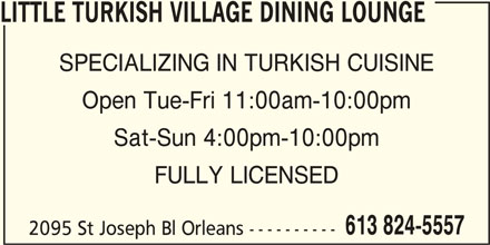 Little Turkish Village Dining Lounge (613-824-5557) - Display Ad - 2095 St Joseph Bl Orleans ---------- LITTLE TURKISH VILLAGE DINING LOUNGE SPECIALIZING IN TURKISH CUISINE Open Tue-Fri 11:00am-10:00pm Sat-Sun 4:00pm-10:00pm FULLY LICENSED 613 824-5557
