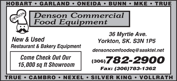 Denson Commercial Food Equipment (306-782-2900) - Display Ad - HOBART   GARLAND   ONEIDA   BUNN   MKE   TRUE SON Denson Commercial DEN Food Equipment 36 Myrtle Ave. New & Used Yorkton, SK. S3N 1P5 Restaurant & Bakery Equipment Come Check Out Our (306) 15,000 sq ft Showroom Fax: (306)783-1362 SILVER KING   VOLLRATHTRUE   CAMBRO   NEXEL 782-2900